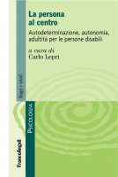 La persona al centro. Autodeterminazione, autonomia, adultità per le persone disabili - AA. VV.