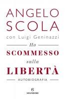 Ho scommesso sulla libertà - Angelo Scola