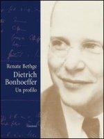 Dietrich Bonhoeffer. Un profilo - Bethge Renate