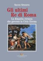 Gli ultimi re di Roma. La dinastia etrusca che governò la Città Eterna - Sposito Silvio
