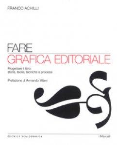 Copertina di 'Fare grafica editoriale. Progettare il libro: storia, teorie, tecniche e processi'