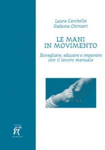 Copertina di 'Le mani in movimento. Risvegliare, educare e imparare con il lavoro manuale'