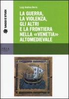 La guerra, la violenza, gli altri e la frontiera nella «Venetia» altomedievale - Berto Luigi A.