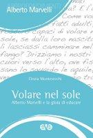Volare nel sole. Alberto Marvelli e la gioia di educare - Cinzia Montevecchi