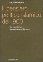 Pensiero politico islamico del '900. Tra riformismo, restaurazione e laicismo (Il) - Rocco Pezzimenti