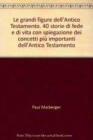 Le grandi figure dell'Antico Testamento. 40 storie di fede e di vita con spiegazione dei concetti più importanti dell'Antico Testamento - Maiberger Paul