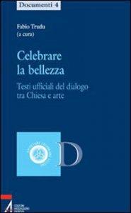 Copertina di 'Celebrare la bellezza Testi ufficiali del dialogo tra Chiesa e arte'