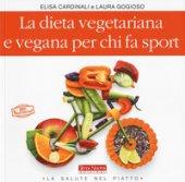La dieta vegetariana e vegana per chi fa sport - Cardinali Elisa, Gogioso Laura