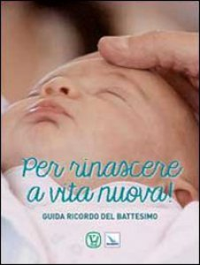 Copertina di 'Per rinascere a vita nuova. Guida ricordo del Battesimo'