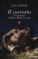 Il corrotto. Un'inchiesta di Marco Tullio Cicerone - Fezzi Luca