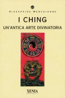I Ching. Un'antica arte divinatoria - Giuseppina Merchionne