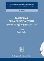 La riforma della giustizia penale - Adolfo Scalfati, Teresa Bene, Giuseppe Biscardi