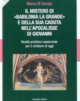 """Mistero di """"Babilonia la grande"""" e della sua caduta nell'Apocalisse di Giovanni - Marco Di Giorgio"""