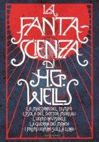 La fanta-scienza di H. G. Wells: La macchina del tempo-L'isola del dottor Moreau-L'uomo invisibile-La guerra dei mondi-I primi uomini sulla luna - Wells Herbert G.