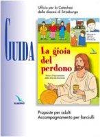 Gioia del perdono (La). Guida. Proposte per adulti. Accompagnamento per fanciulli - Ufficio per la Catechesi Diocesi di Strasburgo