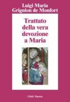Trattato della vera devozione a Maria - Grignion De Montfort Luigi Maria