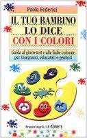 Il tuo bambino lo dice con i colori. Guida al gioco-test e alle fiabe colorate per insegnanti, educatori e genitori - Federici Paola