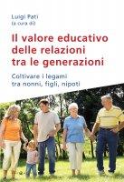 Valore educativo delle relazioni tra le generazioni. Coltivare i legami tra nonni, figli, nipoti. (Il)