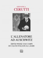 Allenatore ad Auschwitz. Árpád Weisz: dai campi di calcio italiani al lager. (L') - Giovanni Cerutti