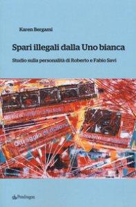 Copertina di 'Spari illegali dalla Uno bianca. Studio sulla personalità di Roberto e Fabio Savi'