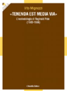 "Copertina di '''Tenenda est media via"" . L'ecclesiologia di Reginald Pole (1500-1558)'"