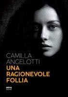 Una ragionevole follia - Angelotti Camilla