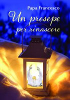 Un Presepe per rinascere - (Jorge Mario Bergoglio) Papa Francesco