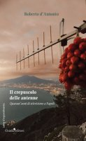 Il crepuscolo delle antenne. Quarant'anni di televisione a Napoli - D'Antonio Roberto