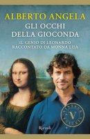 Gli occhi della Gioconda. Il genio di Leonardo raccontato da Monna Lisa - Angela Alberto