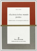 Ecclesia in hoc mundo posita. Studi di storia e di storiografia medioevale raccolti in occasione del 70º genetliaco dell'autore - Zerbi Pietro