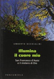 Copertina di 'Illumina il cuore mio. San Francesco d'Assisi e il mistero di Dio'