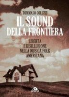 Il sound della frontiera. Libertà e disillusione nella musica folk americana - Coluzzi Tommaso