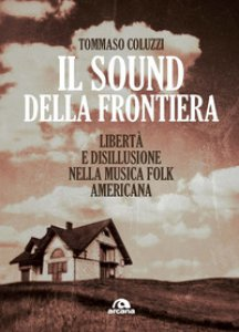 Copertina di 'Il sound della frontiera. Libertà e disillusione nella musica folk americana'