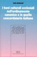 I beni culturali ecclesiali nell'ordinamento canonico e in quello concordatario italiano - Azzimonti Carlo