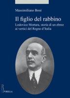 Il figlio del rabbino. Lodovico Mortara, storia di un ebreo ai vertici del Regno d'Italia - Boni Massimiliano
