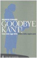 Goodbye Kant! Cosa resta oggi della Critica della ragion pura - Ferraris Maurizio