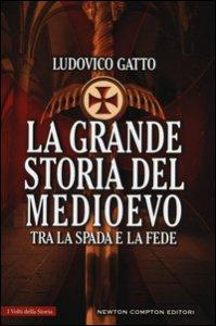 Copertina di 'La grande storia del Medioevo. Tra la spada e la fede'