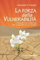 La forza della vulnerabilità. Utilizzare la resilienza per superare le avversità - Casula Consuelo