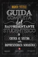 Guida completa del rappresentante studentesco (o critica al sistema della rappresentanza scolastica) - Vitelli Marco