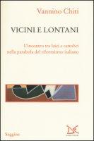 Vicini e lontani. L'incontro tra laici e cattolici nella parabola del riformismo italiano - Chiti Vannino