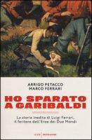 Ho sparato a Garibaldi. La storia inedita di Luigi Ferrari, il feritore dell'eroe dei due mondi - Petacco Arrigo, Ferrari Marco