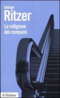 La religione dei consumi. Cattedrali, pellegrinaggi e riti dell'iperconsumismo - Ritzer George