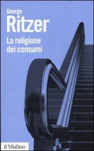 Copertina di 'La religione dei consumi. Cattedrali, pellegrinaggi e riti dell'iperconsumismo'