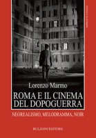 Roma e il cinema del dopoguerra. Neorealismo, melodramma, noir - Marmo Lorenzo