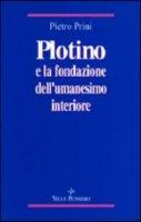Plotino e la fondazione dell'umanesimo interiore - Prini Pietro