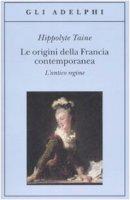 Le origini della Francia contemporanea. L'antico regime - Taine Hippolyte