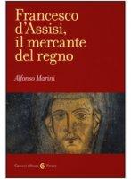 Francesco d'Assisi, il mercante del regno - Alfonso Marini