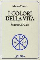 I colori della vita. Incursioni bibliche - Orsatti Mauro