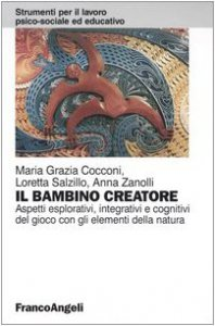 Copertina di 'Il bambino creatore. Aspetti esplorativi, integrativi e cognitivi del gioco con gli elementi della natura'