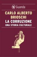 La corruzione. Una storia culturale - Carlo Alberto Brioschi